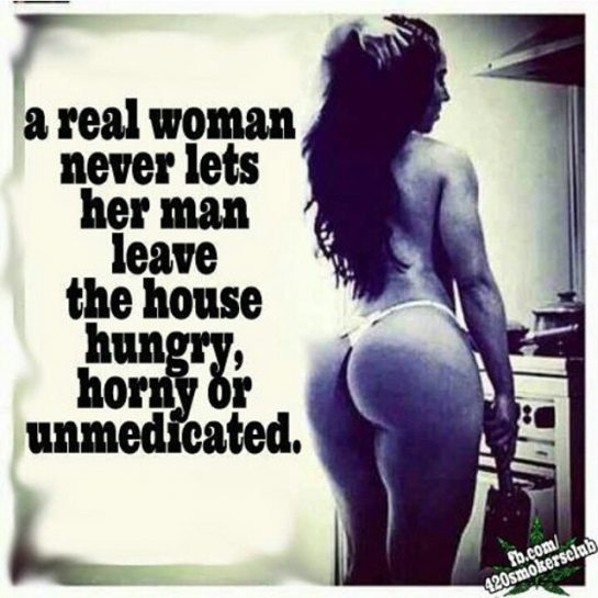 A real woman never lets her man leave the house hungry horny or unmedicated!