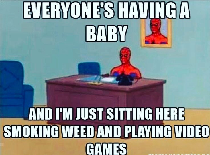 Everyone's having a baby and i'm just sitting here smoking weed and playing video games