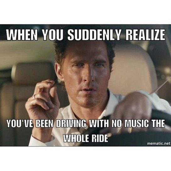 When you suddenly realize you've been driving w no music the whole ride