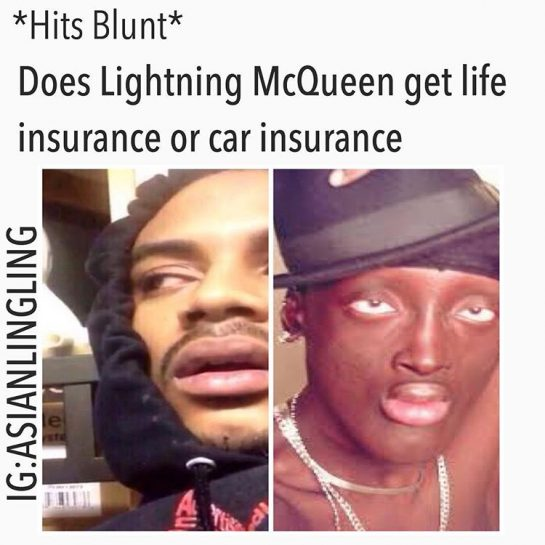 *hits blunt* Does Lightning McQueen get life insurance or car insurance?