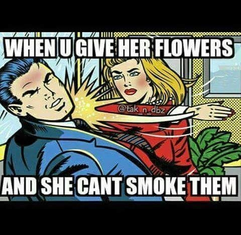 When u give her flowers and she can't smoke them...