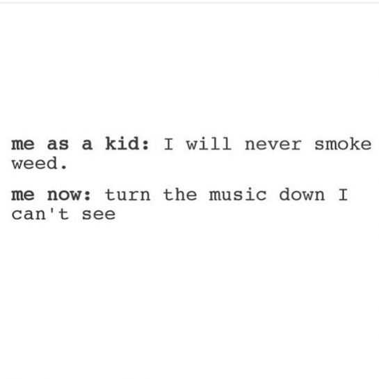 I was that kid too . . Straight edge all high school, smoked weed…
